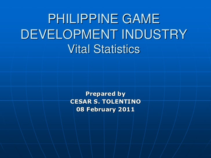PHILIPPINE GAMEDEVELOPMENT INDUSTRY     Vital Statistics         Prepared by     CESAR S. TOLENTINO      08 February 2011