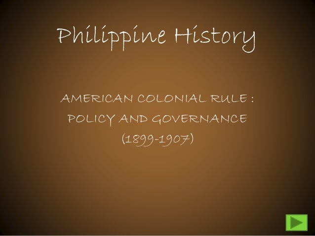 Philippine History AMERICAN COLONIAL RULE : POLICY AND GOVERNANCE (1899-1907)