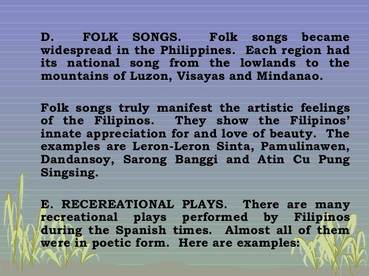 literature folk songs during the pre spanish era Pre-colonial inhabitants of our islands showcase a rich past through their folk   other folk songs are the drinking songs sung during carousals like the tagay   literature in this period may be classified as religious prose and poetry and  secular.