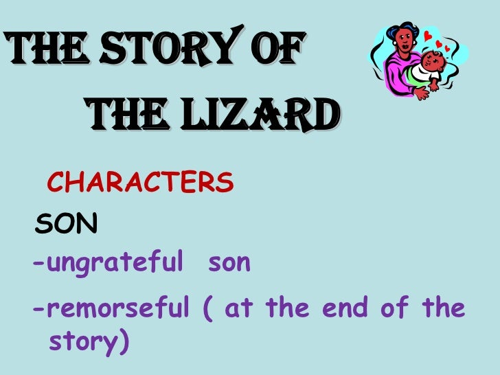 THE STORY OF <br />       THE LIZARD<br />CHARACTERS<br />SON<br />-ungrateful  son<br />-remorseful ( at the end of the s...
