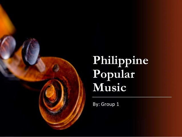 Philippine Popular Music By: Group 1