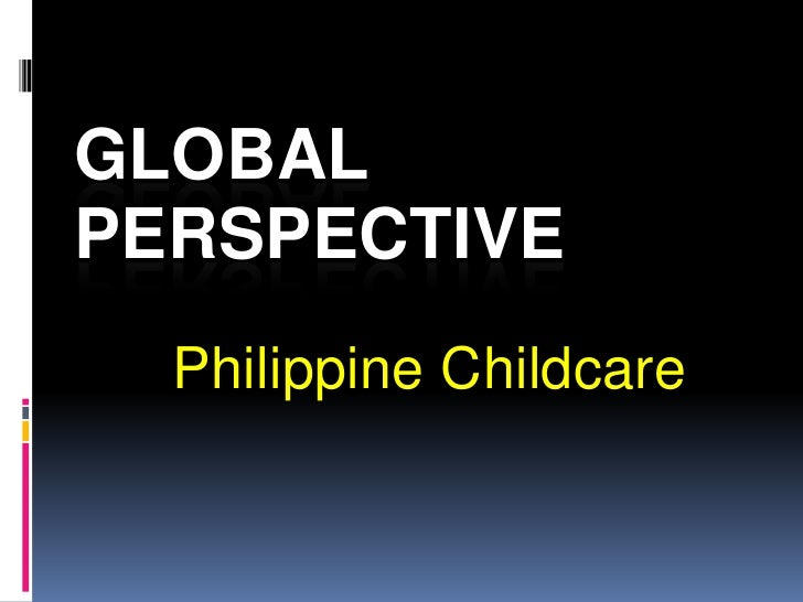 Global Perspective<br />Philippine Childcare<br />