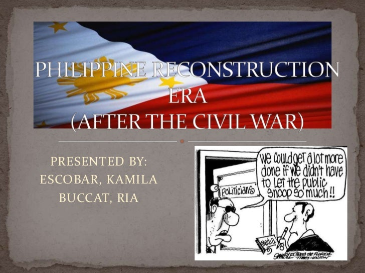PHILIPPINE RECONSTRUCTION ERA(AFTER THE CIVIL WAR)<br />PRESENTED BY:<br />ESCOBAR, KAMILA<br />BUCCAT, RIA<br />