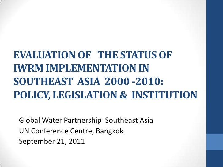 EVALUATION OF   THE STATUS OFIWRM IMPLEMENTATION IN SOUTHEAST  ASIA  2000 -2010: POLICY, LEGISLATION &  INSTITUTION  <br /...