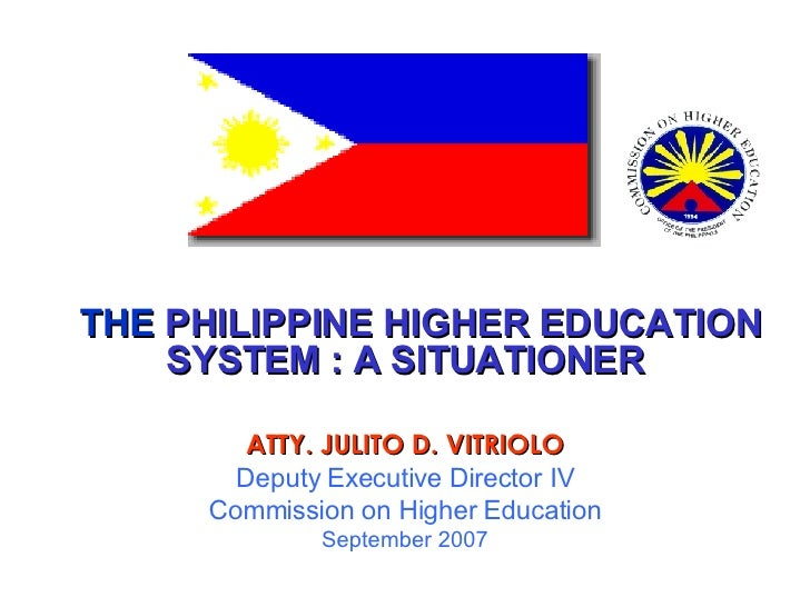 THE  PHILIPPINE HIGHER EDUCATION SYSTEM : A SITUATIONER ATTY. JULITO D. VITRIOLO Deputy Executive Director IV Commission o...