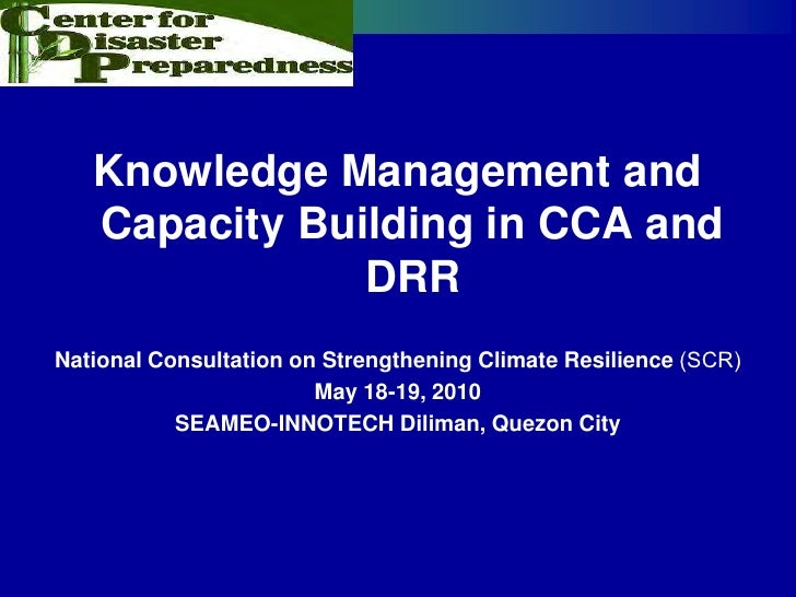 Knowledge Management and    Capacity Building in CCA and                DRR National Consultation on Strengthening Climate...