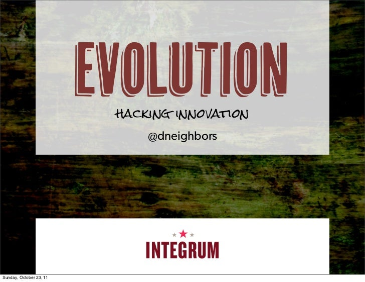 evolution                          hacking innovation                              @dneighborsSunday, October 23, 11