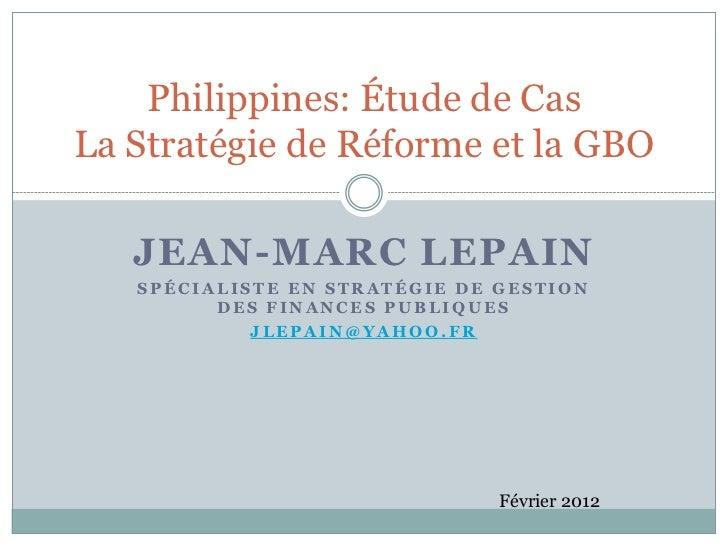 Philippines: Étude de CasLa Stratégie de Réforme et la GBO   JEAN-MARC LEPAIN   SPÉCIALISTE EN STRATÉGIE DE GESTION       ...