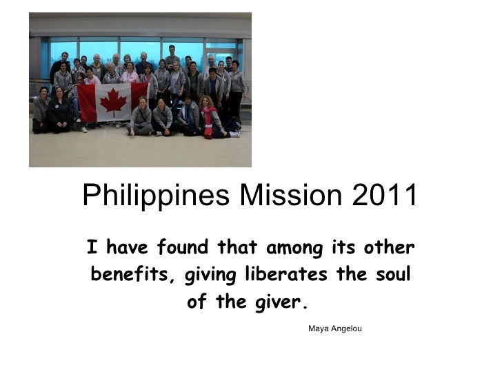 Philippines Mission 2011 I have found that among its other benefits, giving liberates the soul of the giver.     Maya Ange...