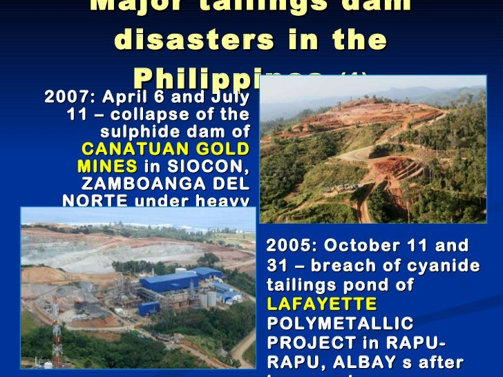 Major tailings dam disasters in the Philippines  (1) <ul><li>2005: October 11 and 31 – breach of cyanide tailings pond of ...