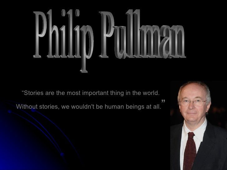 """ Stories are the most important thing in the world. Without stories, we wouldn't be human beings at all. "" Philip Pullman"