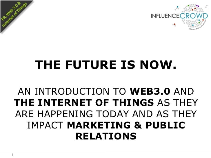 THE FUTURE IS NOW.     AN INTRODUCTION TO WEB3.0 AND    THE INTERNET OF THINGS AS THEY    ARE HAPPENING TODAY AND AS THEY ...