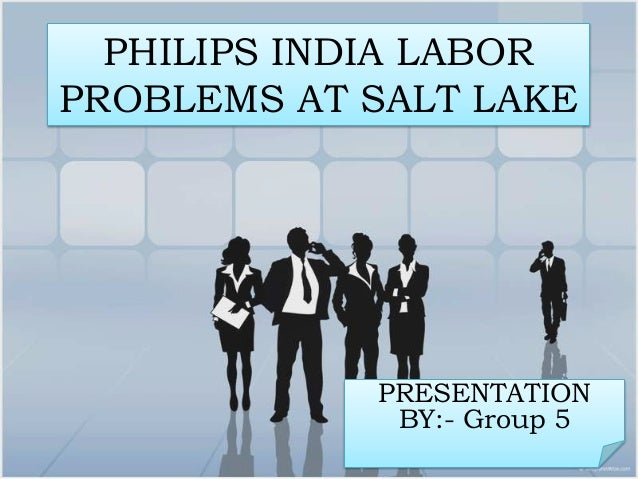 PHILIPS INDIA LABORPROBLEMS AT SALT LAKE            PRESENTATION             BY:- Group 5