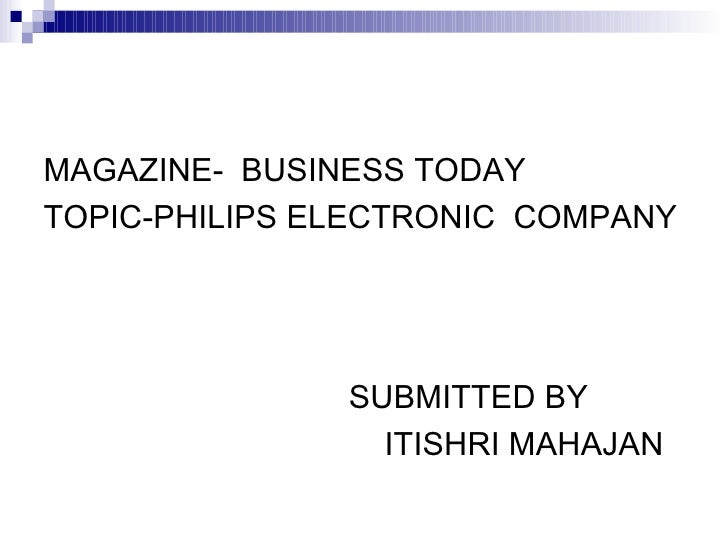 MAGAZINE- BUSINESS TODAY TOPIC-PHILIPS ELECTRONIC COMPANY                    SUBMITTED BY                  ITISHRI MAHAJAN