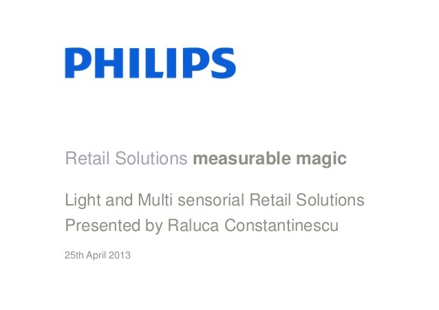 Retail Solutions measurable magic Light and Multi sensorial Retail Solutions Presented by Raluca Constantinescu 25th April...