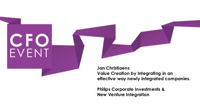 Jan ChristiaensValue Creation by Integrating in aneffective way newly integrated companies.Philips Corporate Investments &...