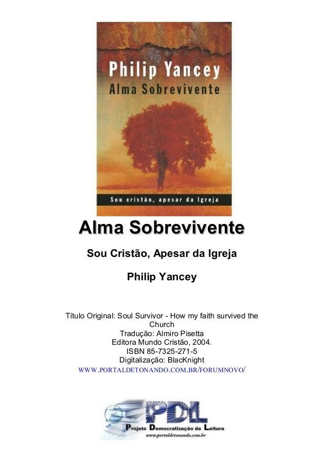 Alma SobreviventeAlma Sobrevivente Sou Cristão, Apesar da Igreja Philip Yancey Título Original: Soul Survivor - How my fai...