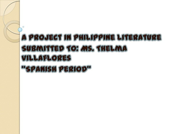 """A Project in Philippine Literature<br />Submitted To: Ms. Thelma Villaflores<br />""""Spanish Period""""<br />"""