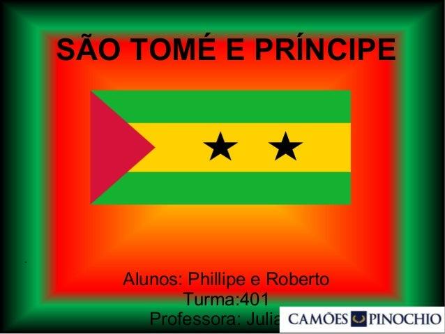 SÃO TOMÉ E PRÍNCIPE Alunos: Phillipe e Roberto Turma:401 Professora: Juliana .