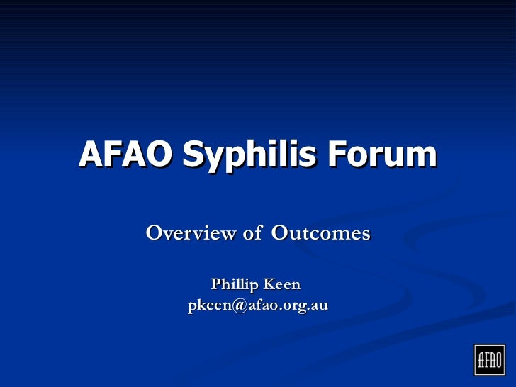 AFAO Syphilis Forum          Overview of Aims,    Outcomes & Recommendations               Phillip Keen           pkeen@af...