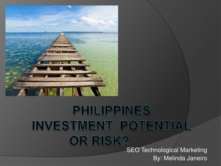 PhilippinesInvesTmentpotential or Risk? <br />SEO Technological Marketing<br />By: Melinda Janeiro<br />