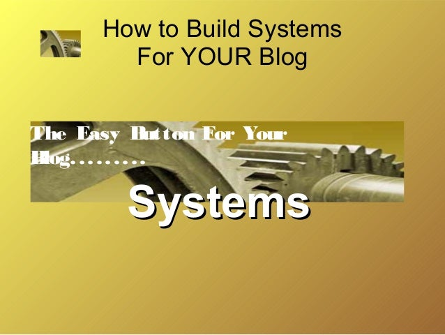 How to Build Systems For YOUR Blog The Easy B utton For Your B log. . . . . . . . .  Systems