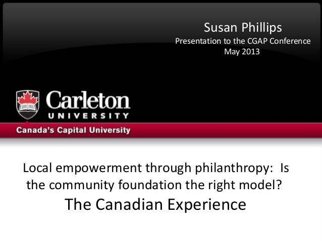 Local empowerment through philanthropy: Isthe community foundation the right model?The Canadian ExperienceSusan PhillipsPr...