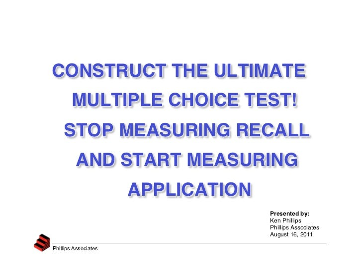 CETS 2011, Ken Phillips, slides for Construct the Ultimate Multiple-Choice Test! Stop Measuring Recall and Start Measuring Application