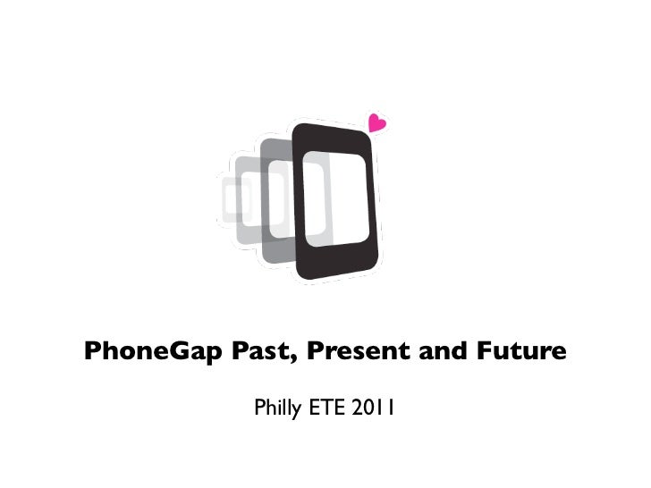 PhoneGap Past, Present and Future           Philly ETE 2011