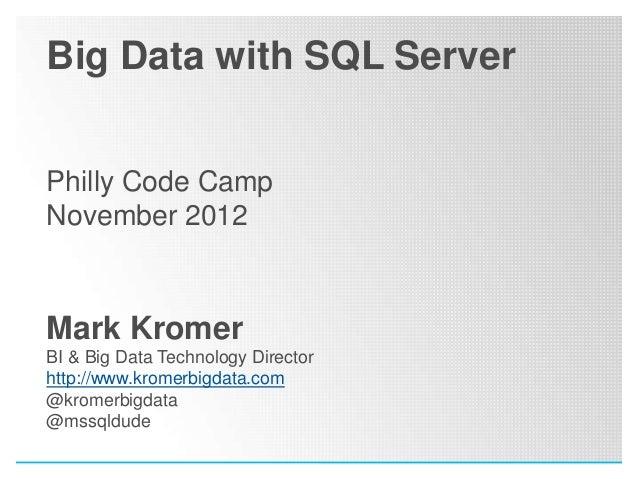 Big Data with SQL ServerPhilly Code CampNovember 2012Mark KromerBI & Big Data Technology Directorhttp://www.kromerbigdata....