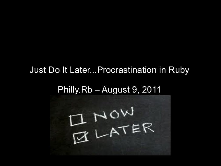 Just Do It Later...Procrastination in Ruby Philly.Rb – August 9, 2011