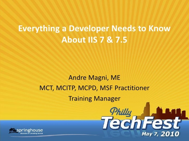Everything a Developer Needs to Know            About IIS 7 & 7.5               Andre Magni, ME     MCT, MCITP, MCPD, MSF ...
