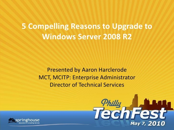 5 Compelling Reasons to Upgrade to      Windows Server 2008 R2         Presented by Aaron Harclerode     MCT, MCITP: Enter...