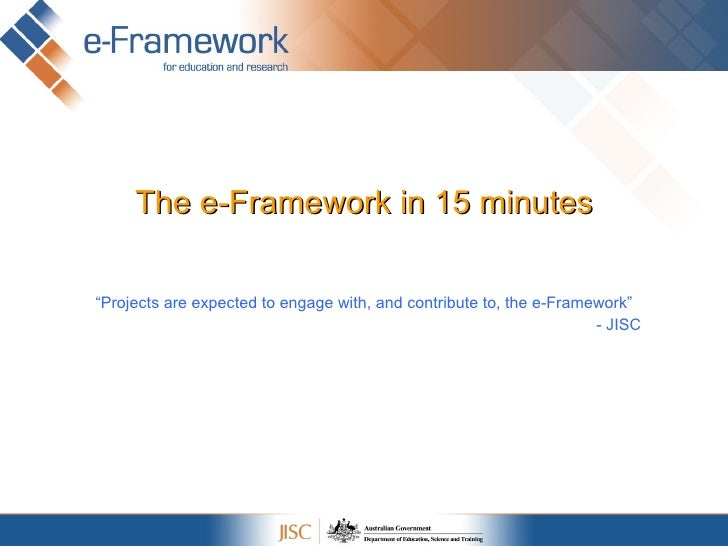 """The e-Framework in 15 minutes """" Projects are expected to engage with, and contribute to, the e-Framework"""" - JISC"""