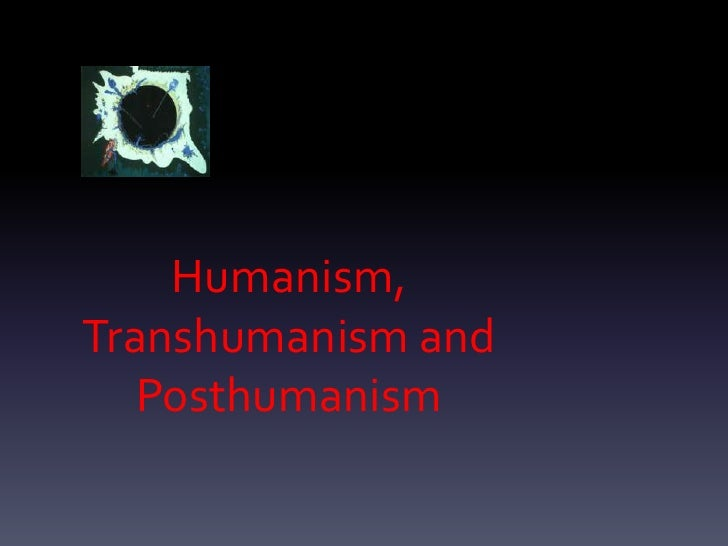 Humanism,Transhumanism and   Posthumanism