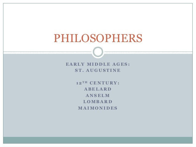 PHILOSOPHERS EARLY MIDDLE AGES: ST. AUGUSTINE  1 2 TH C E N T U R Y : ABELARD ANSELM LOMBARD MAIMONIDES