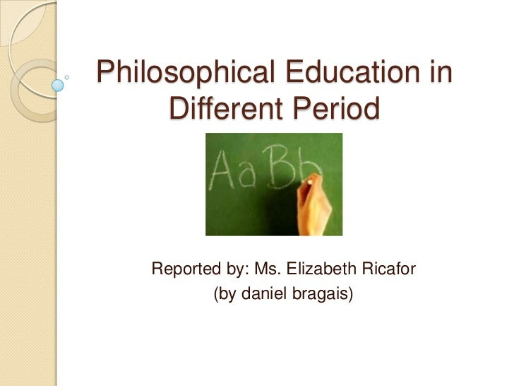 Philosophical Education in     Different Period    Reported by: Ms. Elizabeth Ricafor           (by daniel bragais)