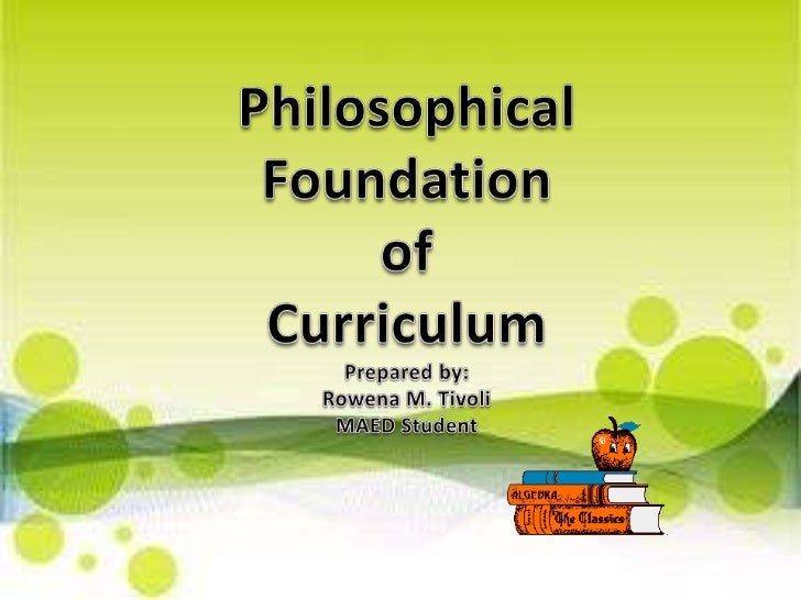Philosophical Foundation <br />of <br />Curriculum<br />Prepared by:<br />Rowena M. Tivoli<br />MAED Student<br />