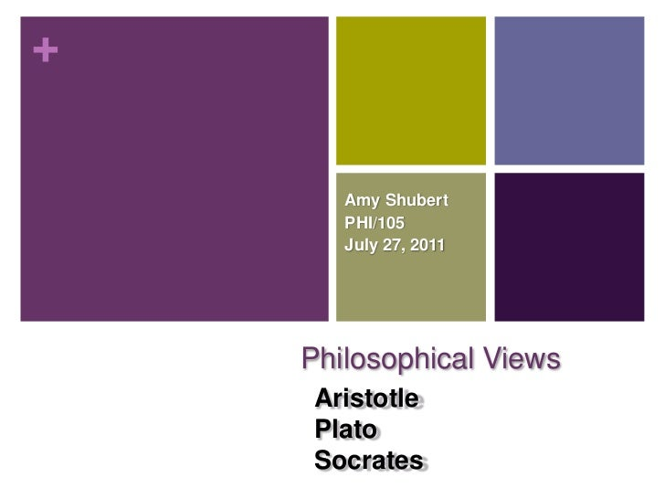 Amy Shubert<br />PHI/105<br />July 27, 2011<br />Philosophical Views<br />Aristotle<br />Plato <br />Socrates<br />