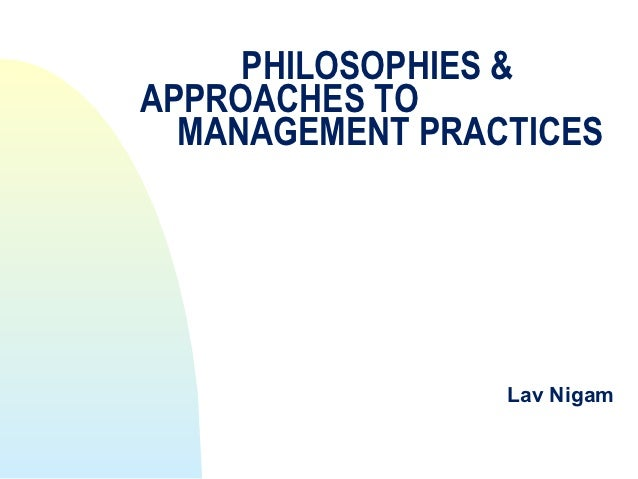 PHILOSOPHIES &APPROACHES TO  MANAGEMENT PRACTICES                 Lav Nigam