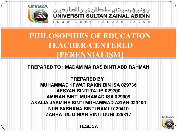 PHILOSOPHIES OF EDUCATION    TEACHER-CENTERED      [PERENNIALISM]PREPARED TO : MADAM MAIRAS BINTI ABD RAHMAN              ...