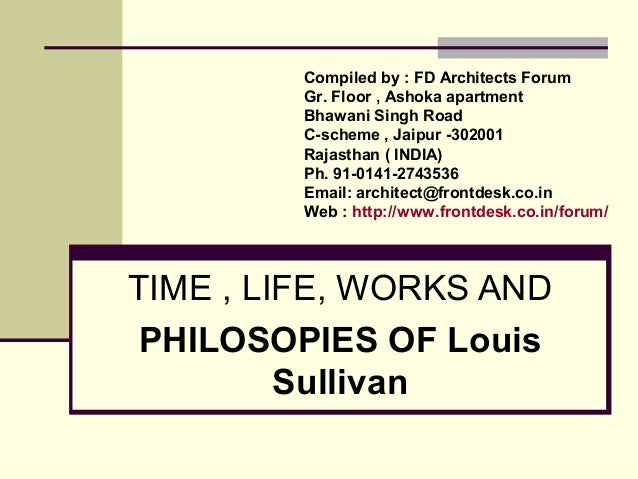 TIME , LIFE, WORKS AND PHILOSOPIES OF Louis Sullivan Compiled by : FD Architects Forum Gr. Floor , Ashoka apartment Bhawan...