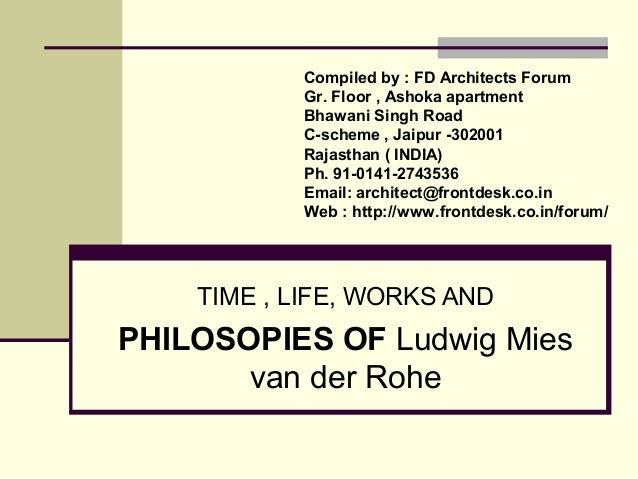 TIME , LIFE, WORKS AND PHILOSOPIES OF Ludwig Mies van der Rohe Compiled by : FD Architects Forum Gr. Floor , Ashoka apartm...