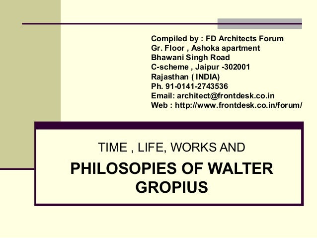 TIME , LIFE, WORKS AND PHILOSOPIES OF WALTER GROPIUS Compiled by : FD Architects Forum Gr. Floor , Ashoka apartment Bhawan...