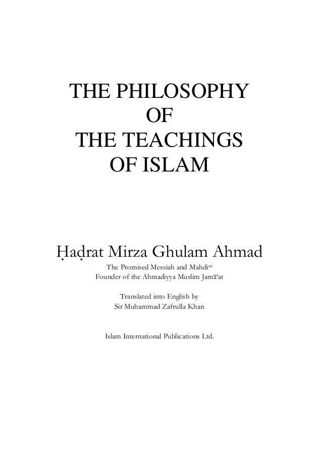 THE PHILOSOPHY OF THE TEACHINGS OF ISLAM Hadrat Mirza Ghulam Ahmad The Promised Messiah and Mahdias Founder of the Ahmadiy...