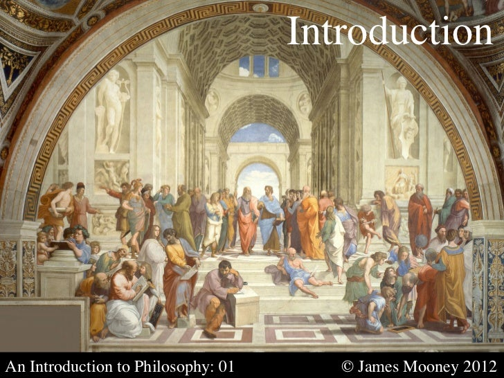 Introduction	An Introduction to Philosophy: 01   	    	   © James Mooney 2012