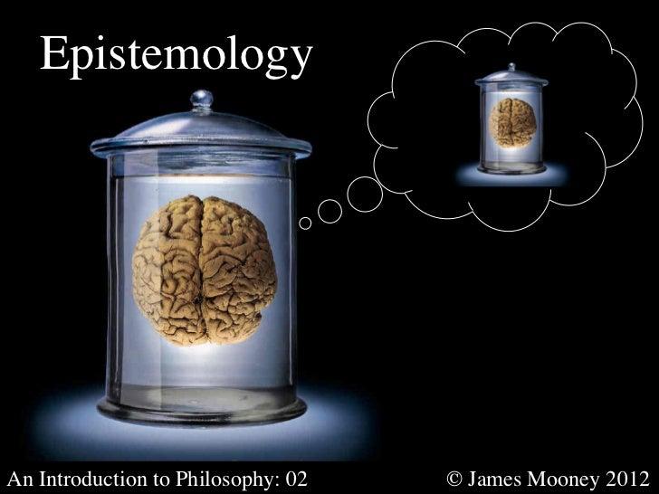 EpistemologyAn Introduction to Philosophy: 02         © James Mooney 2012
