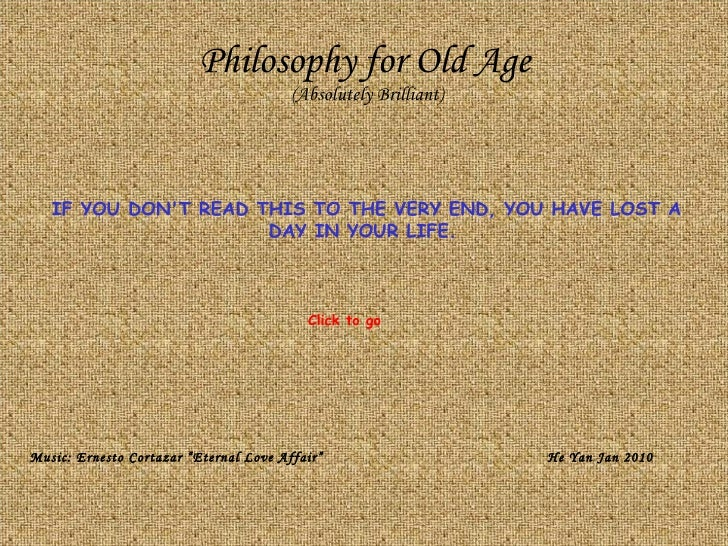 Philosophy for Old Age (Absolutely Brilliant) IF YOU DON'T READ THIS TO THE VERY END, YOU HAVE LOST A DAY IN YOUR LIFE.  M...