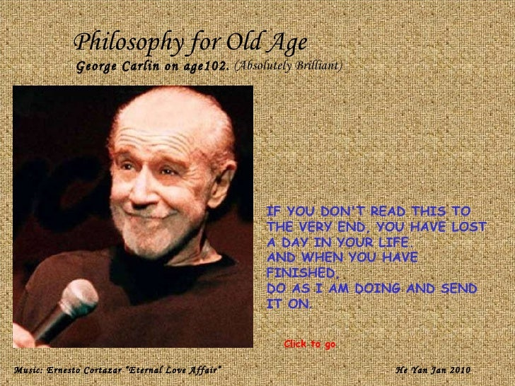 Philosophy for Old Age George Carlin on age102.  (Absolutely Brilliant) IF YOU DON'T READ THIS TO THE VERY END, YOU HAVE L...