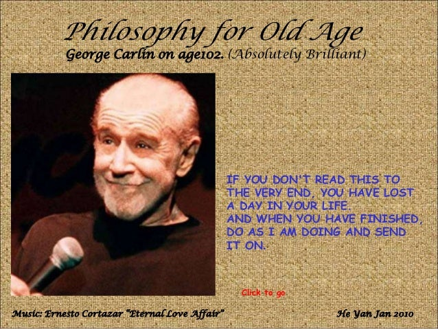 Philosophy for Old AgeGeorge Carlin on age102. (Absolutely Brilliant)IF YOU DONT READ THIS TOTHE VERY END, YOU HAVE LOSTA ...